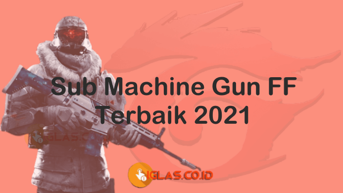 Sub Machine Gun FF Damage Besar & Terbaik di 2021, Cek Daftarnya !